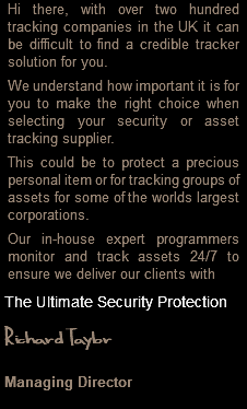 Hi there, with over two hundred tracking companies in the UK it can be difficult to find a credible tracker solution for you. We understand how important it is for you to make the right choice when selecting your security or asset tracking supplier. This could be to protect a precious personal item or for tracking groups of assets for some of the worlds largest corporations. Our in-house expert programmers monitor and track assets 24/7 to ensure we deliver our clients with The Ultimate Security Protection Richard Taylor Managing Director