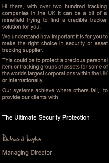 Hi there, with over two hundred tracking companies in the UK it can be a bit of a minefield trying to find a credible tracker solution for you. We understand how important it is for you to make the right choice in security or asset tracking supplier. This could be to protect a precious personal item or tracking groups of assets for some of the worlds largest corporations within the UK or internationally. Our systems achieve where others fail, to provide our clients with The Ultimate Security Protection Richard Taylor Managing Director